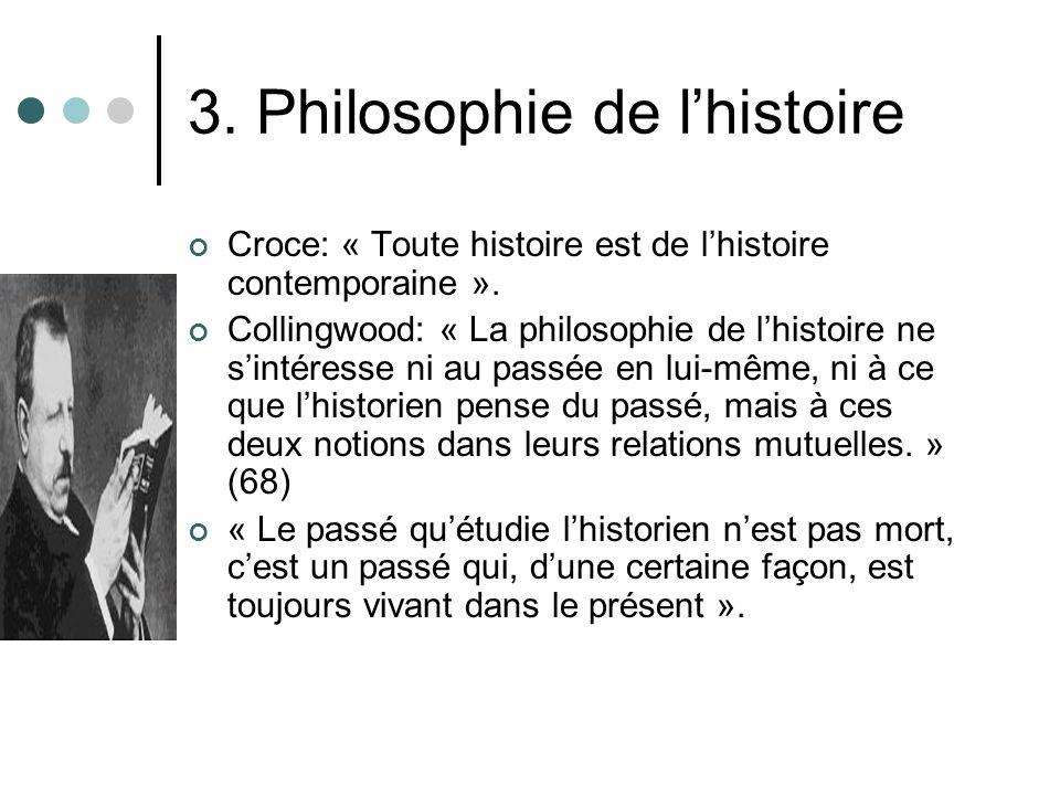 3. Philosophie de lhistoire Croce: « Toute histoire est de lhistoire contemporaine ». Collingwood: « La philosophie de lhistoire ne sintéresse ni au p