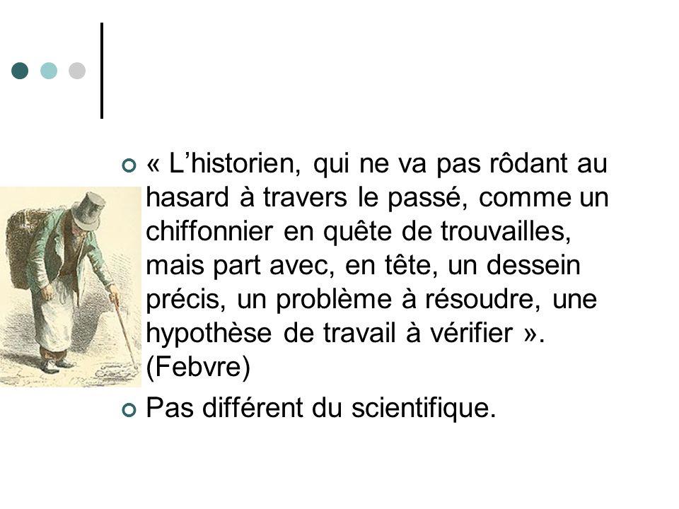 « Lhistorien, qui ne va pas rôdant au hasard à travers le passé, comme un chiffonnier en quête de trouvailles, mais part avec, en tête, un dessein précis, un problème à résoudre, une hypothèse de travail à vérifier ».