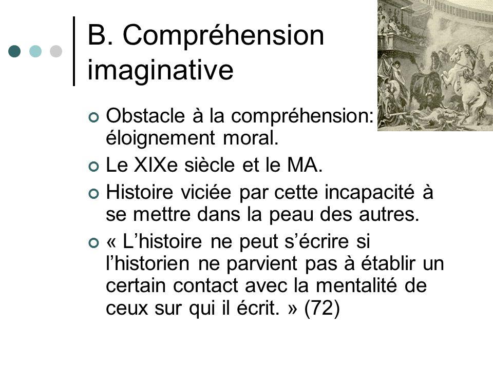 B. Compréhension imaginative Obstacle à la compréhension: éloignement moral. Le XIXe siècle et le MA. Histoire viciée par cette incapacité à se mettre