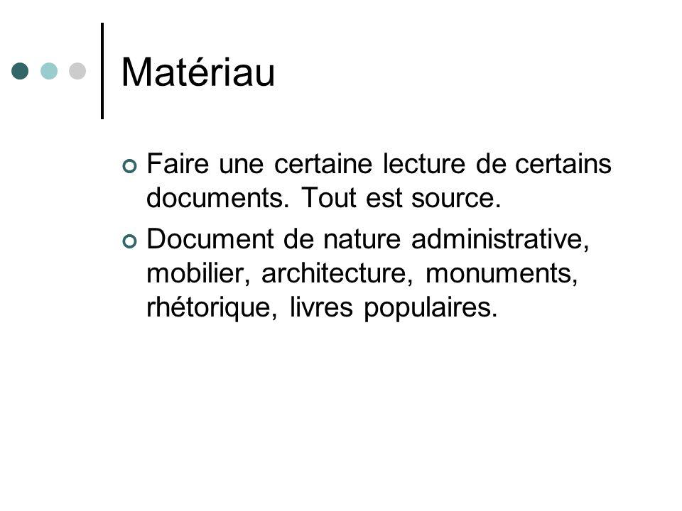 Matériau Faire une certaine lecture de certains documents. Tout est source. Document de nature administrative, mobilier, architecture, monuments, rhét