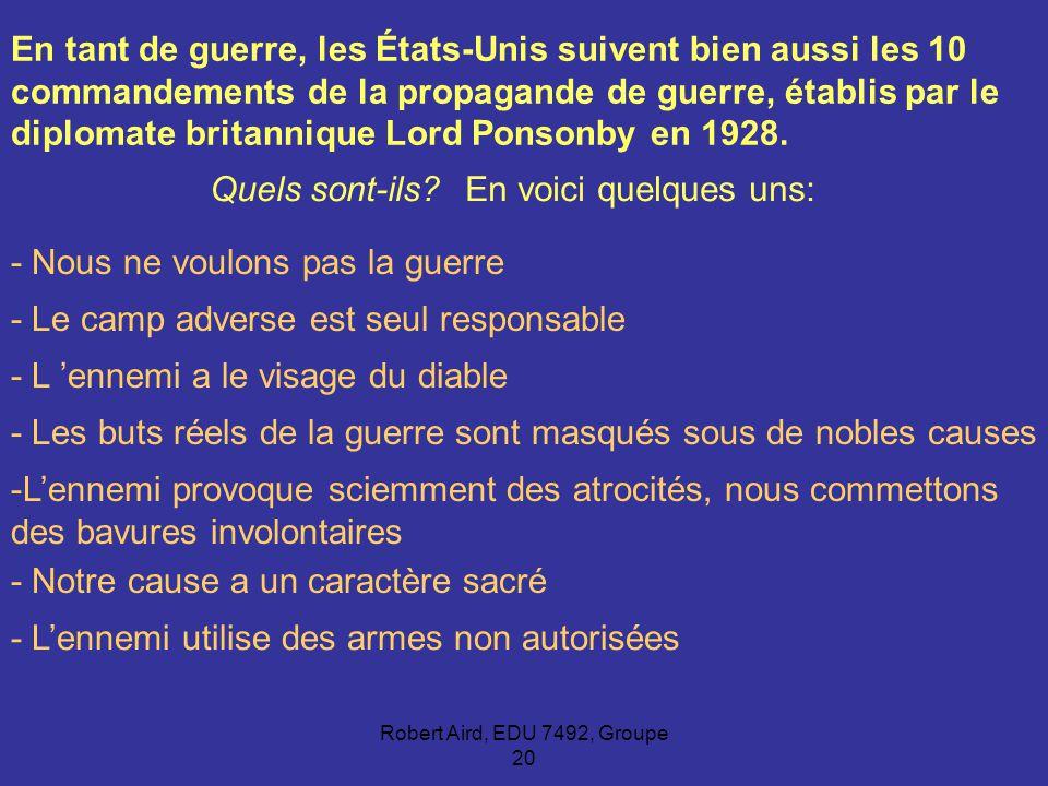 Robert Aird, EDU 7492, Groupe 20 En tant de guerre, les États-Unis suivent bien aussi les 10 commandements de la propagande de guerre, établis par le diplomate britannique Lord Ponsonby en 1928.