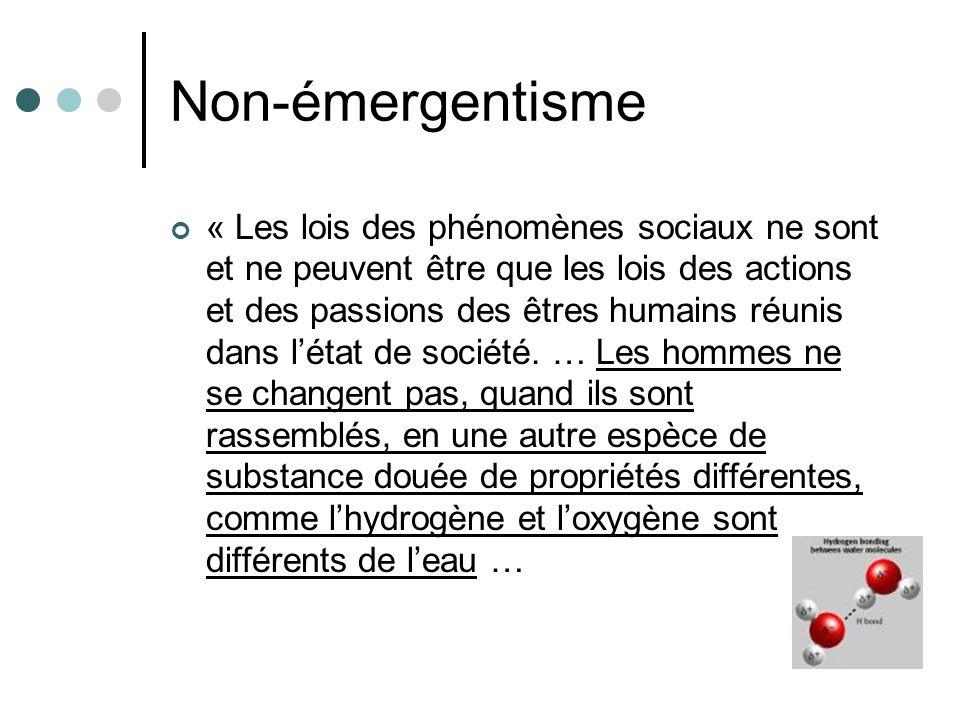 Non-émergentisme « Les lois des phénomènes sociaux ne sont et ne peuvent être que les lois des actions et des passions des êtres humains réunis dans létat de société.