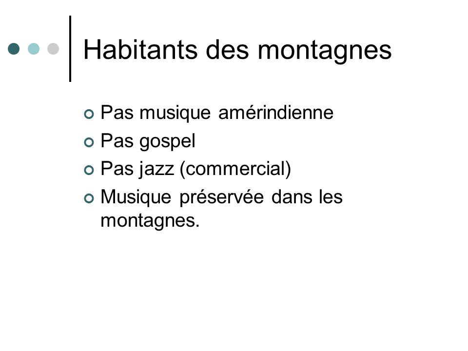 Habitants des montagnes Pas musique amérindienne Pas gospel Pas jazz (commercial) Musique préservée dans les montagnes.