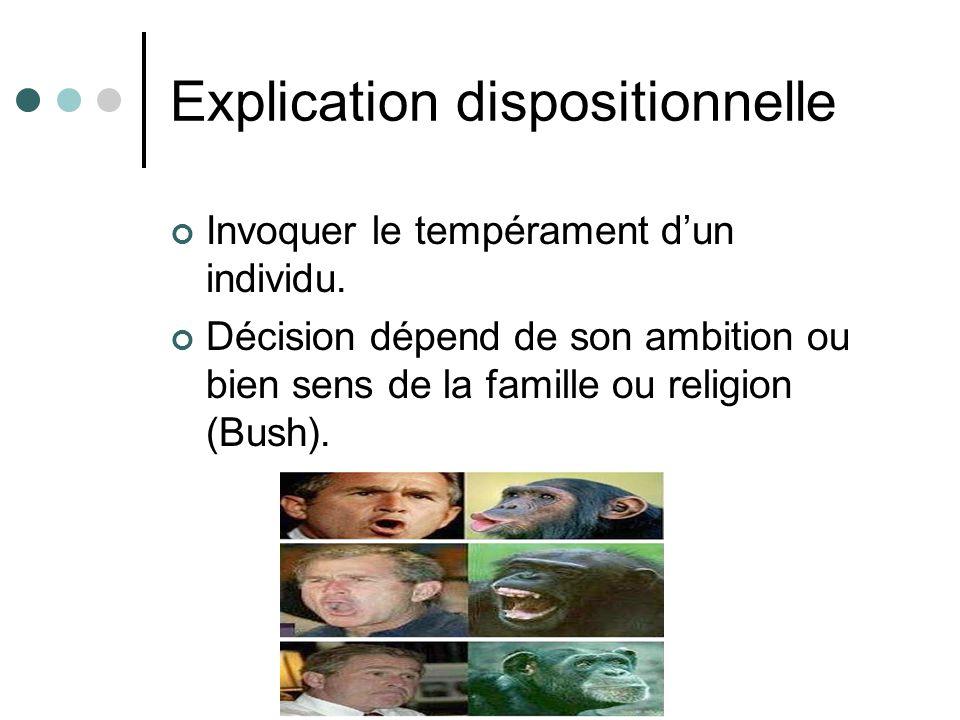 Explication dispositionnelle Invoquer le tempérament dun individu. Décision dépend de son ambition ou bien sens de la famille ou religion (Bush).