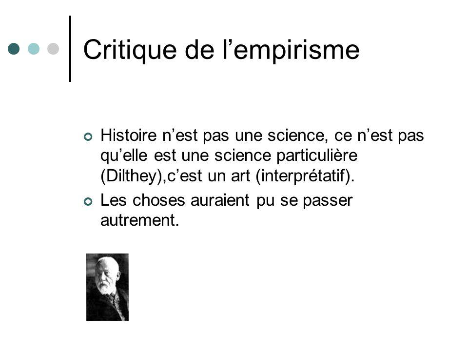 Critique de lempirisme Histoire nest pas une science, ce nest pas quelle est une science particulière (Dilthey),cest un art (interprétatif). Les chose