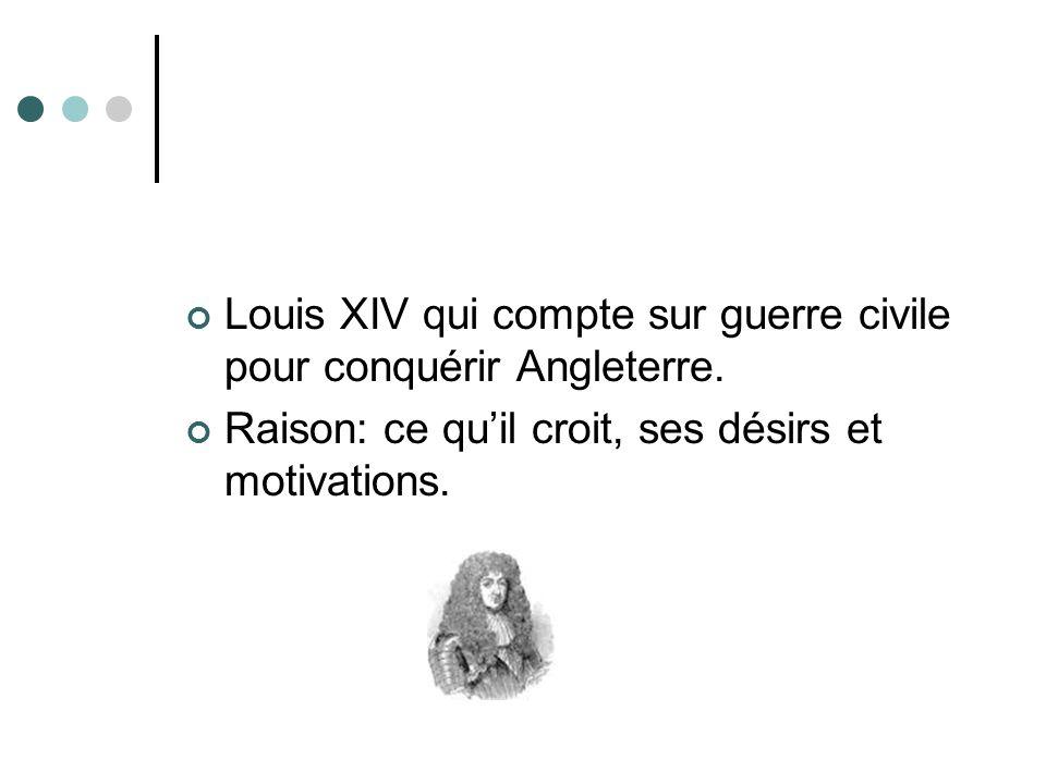 Louis XIV qui compte sur guerre civile pour conquérir Angleterre. Raison: ce quil croit, ses désirs et motivations.