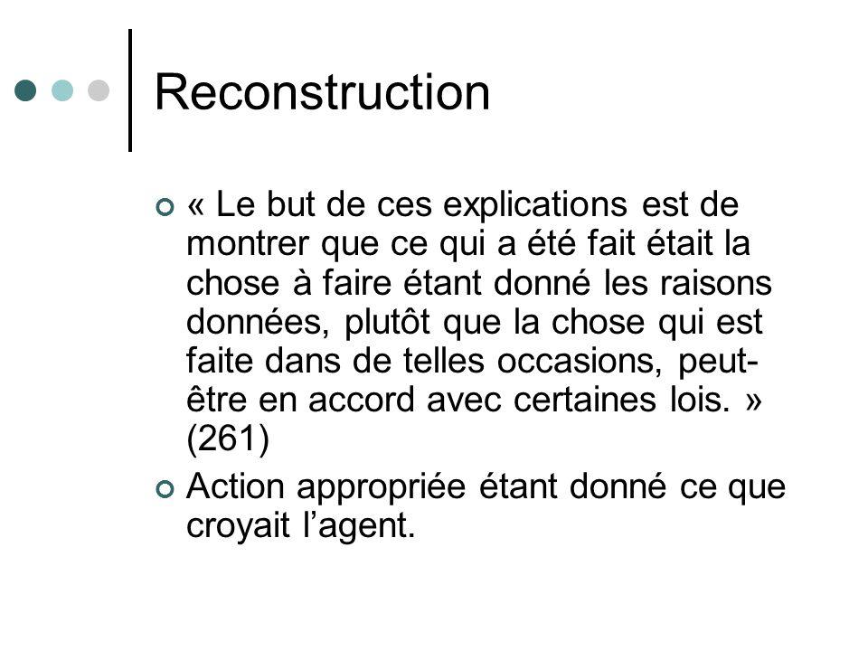 Reconstruction « Le but de ces explications est de montrer que ce qui a été fait était la chose à faire étant donné les raisons données, plutôt que la