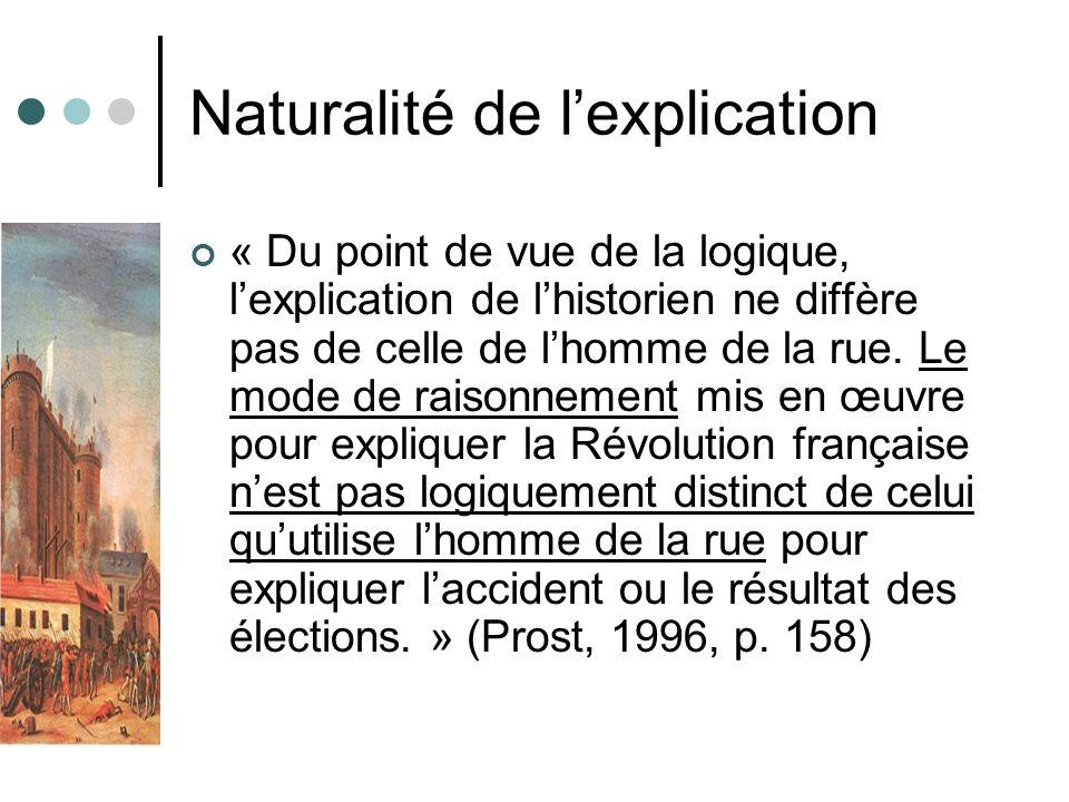 Naturalité de lexplication « Du point de vue de la logique, lexplication de lhistorien ne diffère pas de celle de lhomme de la rue. Le mode de raisonn