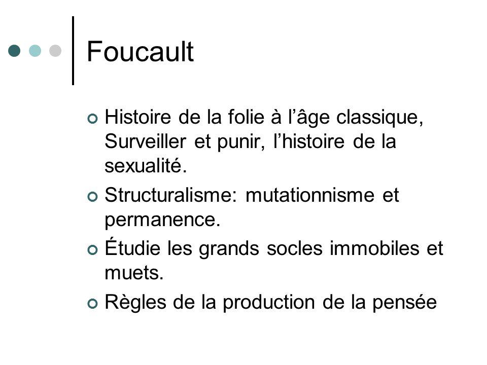 Foucault Histoire de la folie à lâge classique, Surveiller et punir, lhistoire de la sexualité. Structuralisme: mutationnisme et permanence. Étudie le