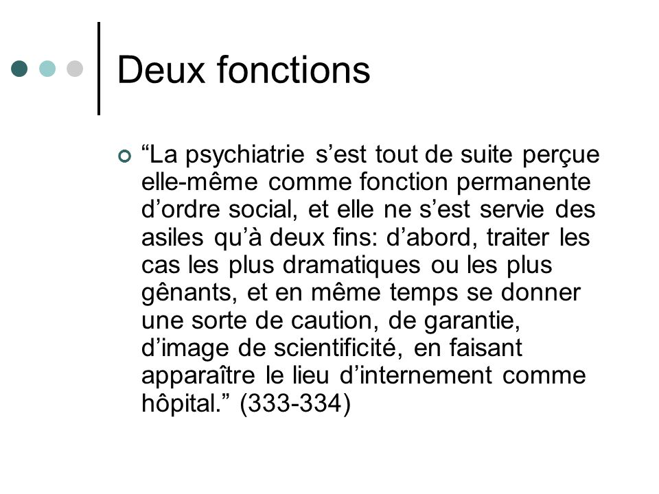 Deux fonctions La psychiatrie sest tout de suite perçue elle-même comme fonction permanente dordre social, et elle ne sest servie des asiles quà deux