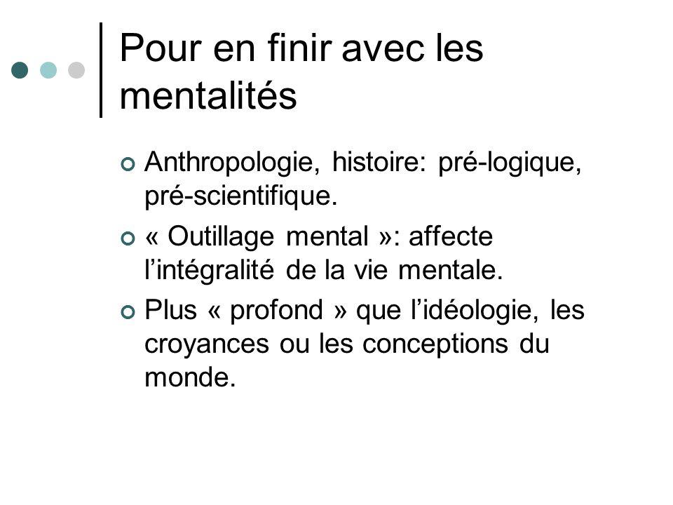 Pour en finir avec les mentalités Anthropologie, histoire: pré-logique, pré-scientifique. « Outillage mental »: affecte lintégralité de la vie mentale