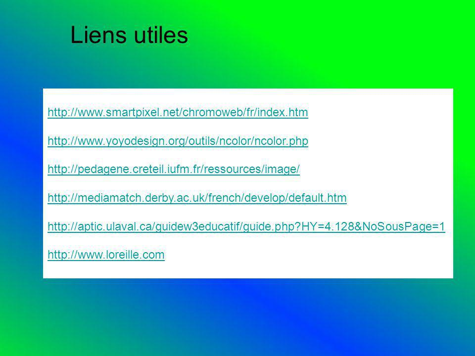 Liens utiles http://www.smartpixel.net/chromoweb/fr/index.htm http://www.yoyodesign.org/outils/ncolor/ncolor.php http://pedagene.creteil.iufm.fr/ressources/image/ http://mediamatch.derby.ac.uk/french/develop/default.htm http://aptic.ulaval.ca/guidew3educatif/guide.php HY=4.128&NoSousPage=1 http://www.loreille.com