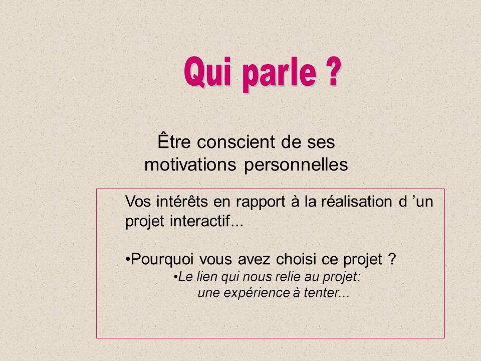 Être conscient de ses motivations personnelles Vos intérêts en rapport à la réalisation d un projet interactif... Pourquoi vous avez choisi ce projet