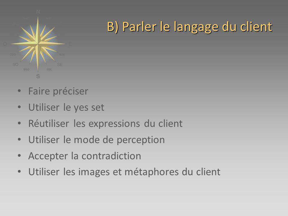 B) Parler le langage du client Faire préciser Utiliser le yes set Réutiliser les expressions du client Utiliser le mode de perception Accepter la contradiction Utiliser les images et métaphores du client