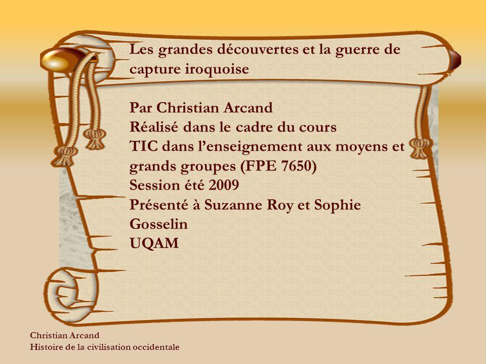 Christian Arcand Histoire de la civilisation occidentale Les grandes découvertes et la guerre de capture iroquoise Par Christian Arcand Réalisé dans l