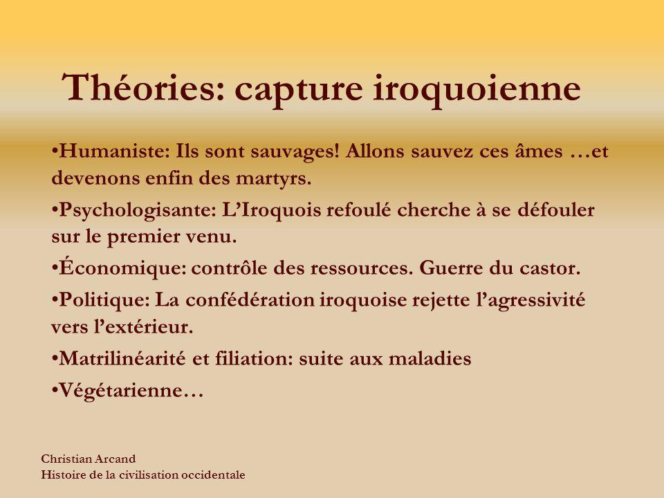 Christian Arcand Histoire de la civilisation occidentale Théories: capture iroquoienne Humaniste: Ils sont sauvages! Allons sauvez ces âmes …et deveno