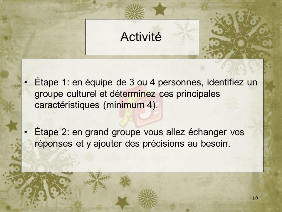 10 Activité Étape 1: en équipe de 3 ou 4 personnes, identifiez un groupe culturel et déterminez ces principales caractéristiques (minimum 4). Étape 2: