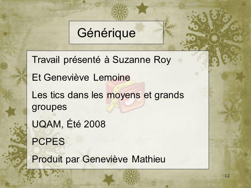 12 Générique Travail présenté à Suzanne Roy Et Geneviève Lemoine Les tics dans les moyens et grands groupes UQAM, Été 2008 PCPES Produit par Geneviève