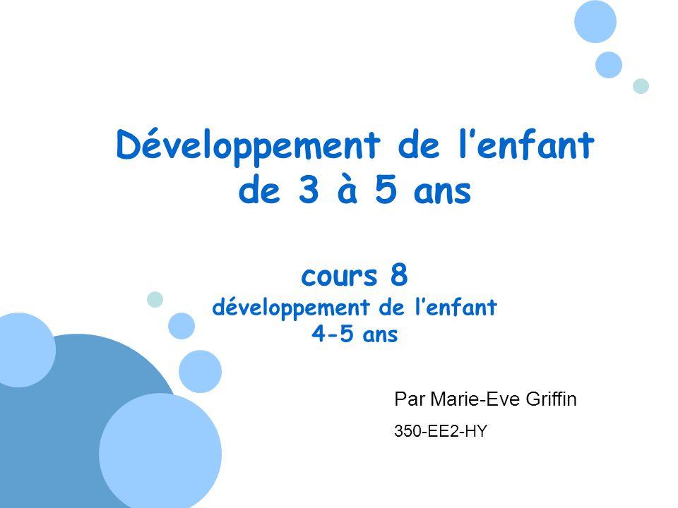 Développement de lenfant de 3 à 5 ans cours 8 développement de lenfant 4-5 ans Par Marie-Eve Griffin 350-EE2-HY