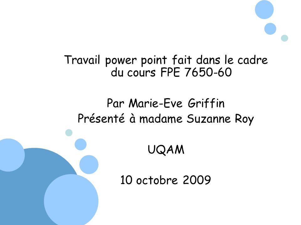Travail power point fait dans le cadre du cours FPE 7650-60 Par Marie-Eve Griffin Présenté à madame Suzanne Roy UQAM 10 octobre 2009