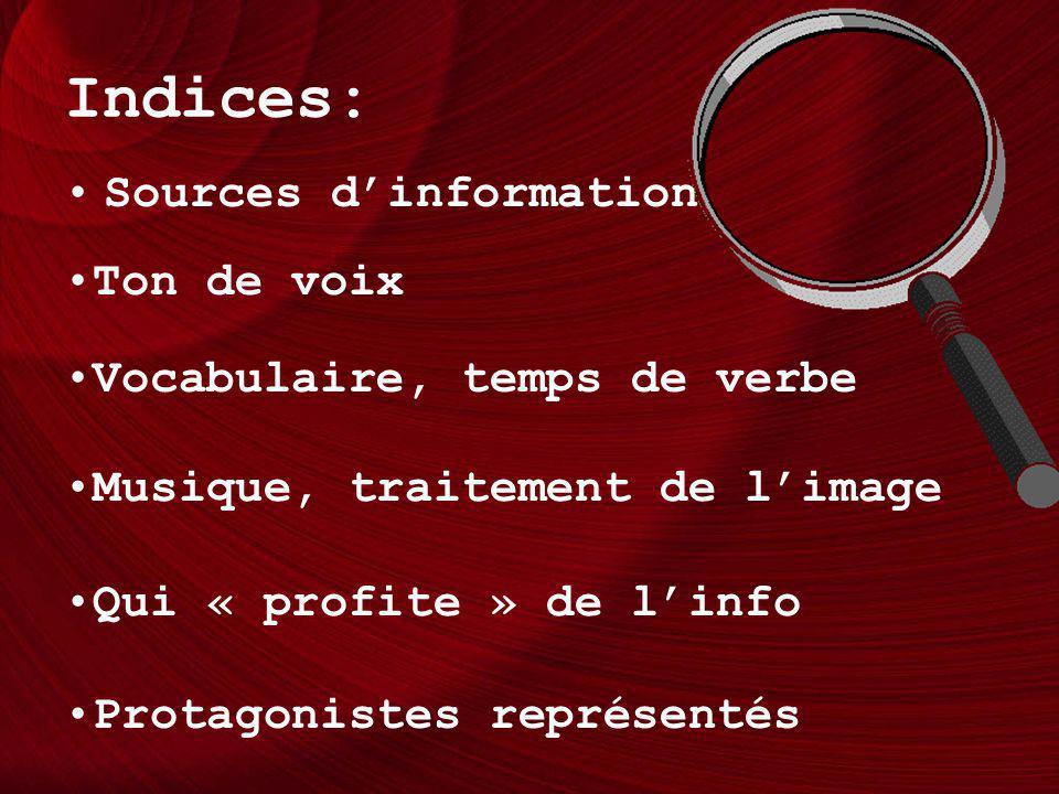 Indices: Sources dinformation Ton de voix Vocabulaire, temps de verbe Musique, traitement de limage Qui « profite » de linfo Protagonistes représentés