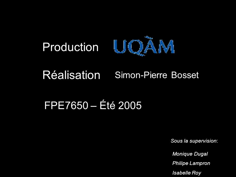 Production Réalisation FPE7650 – Été 2005 Sous la supervision: Monique Dugal Philipe Lampron Isabelle Roy Simon-Pierre Bosset