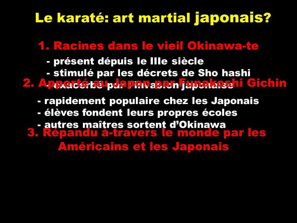 Le karaté: art martial japonais ? 1. Racines dans le vieil Okinawa-te 3. Répandu à-travers le monde par les Américains et les Japonais - présent dépui