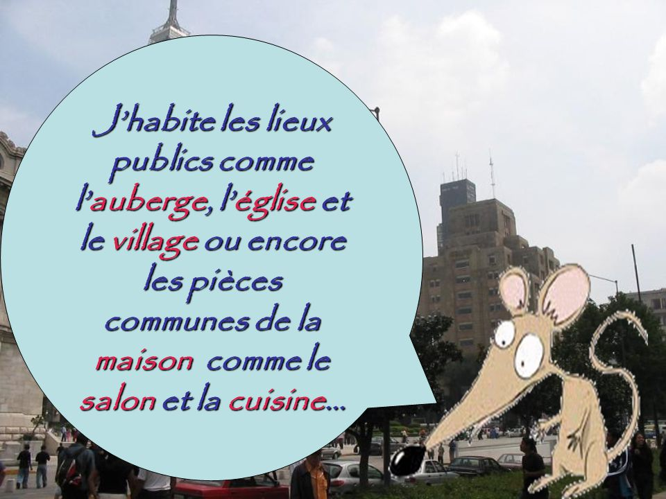 Jhabite les lieux publics comme lauberge, léglise et le village ou encore les pièces communes de la maison comme le salon et la cuisine…