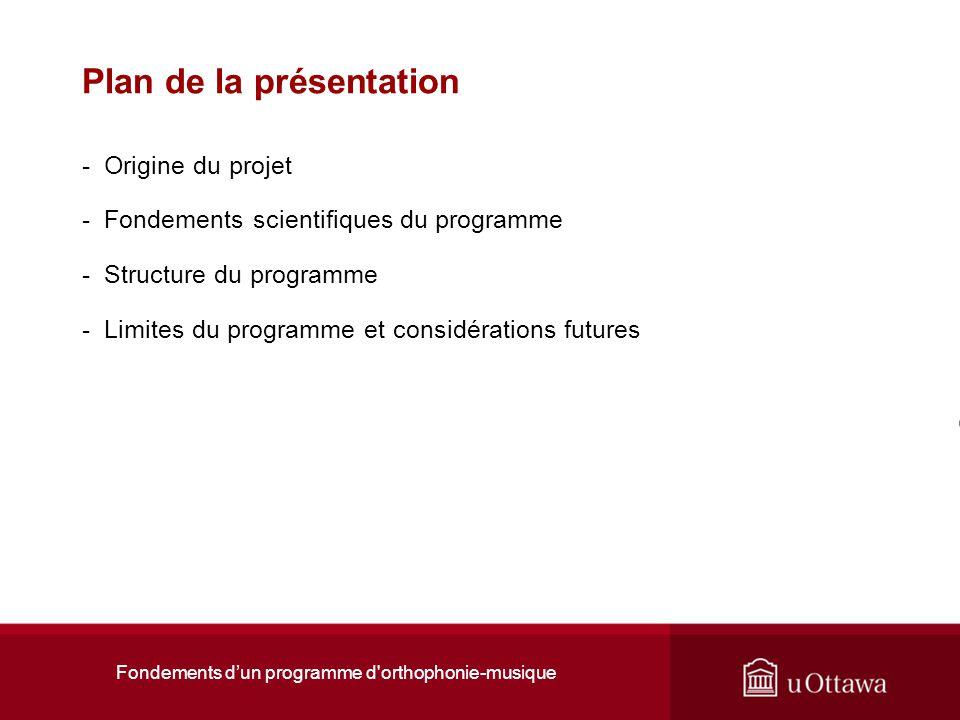 Fondements dun programme d'orthophonie-musique Plan de la présentation - Origine du projet - Fondements scientifiques du programme - Structure du prog