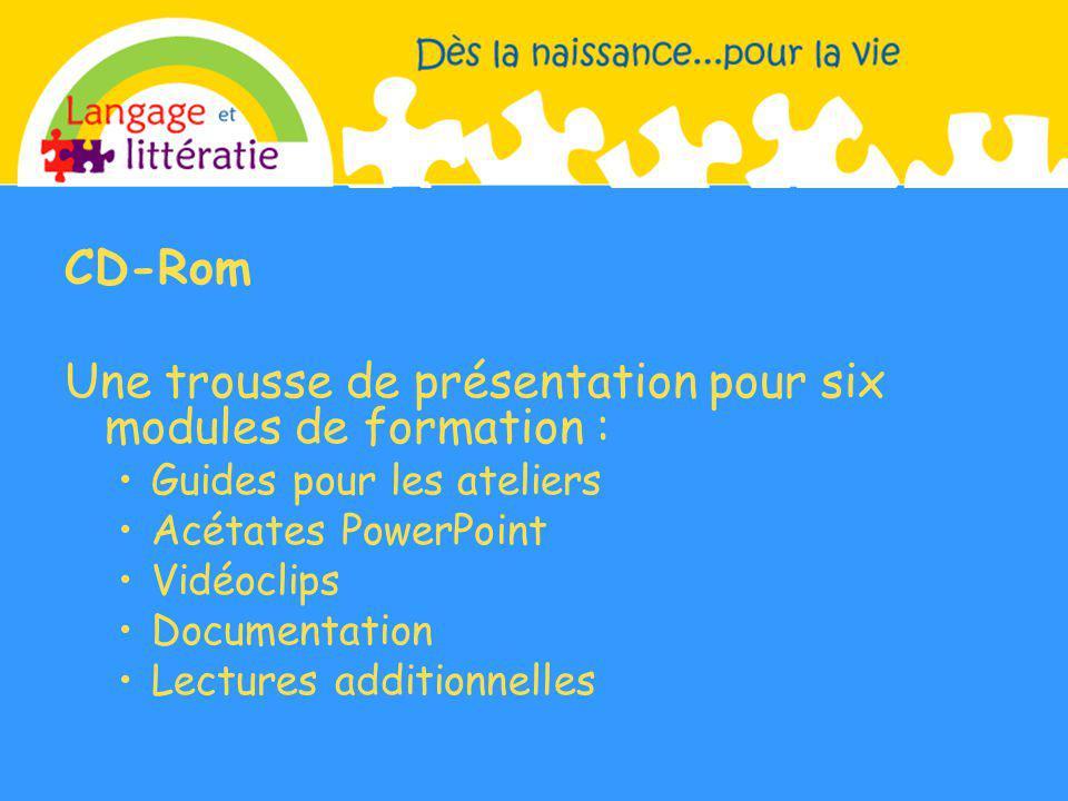 CD-Rom Une trousse de présentation pour six modules de formation : Guides pour les ateliers Acétates PowerPoint Vidéoclips Documentation Lectures additionnelles.
