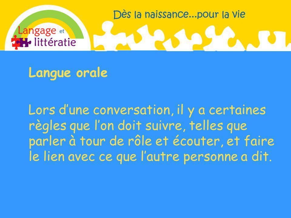 Langue orale Lors dune conversation, il y a certaines règles que lon doit suivre, telles que parler à tour de rôle et écouter, et faire le lien avec ce que lautre personne a dit.