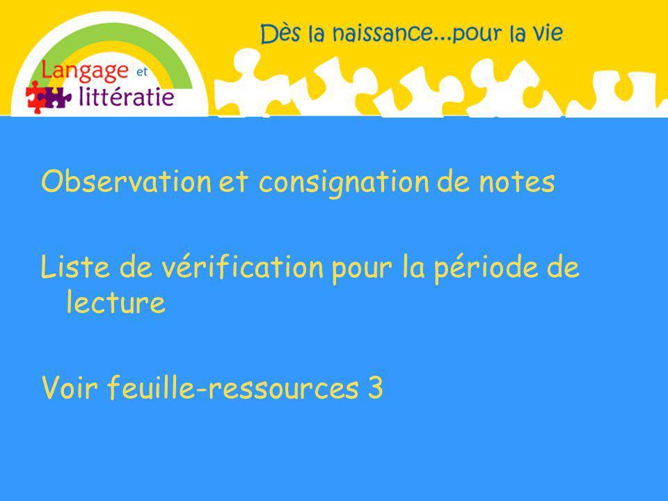Observation et consignation de notes Liste de vérification pour la période de lecture Voir feuille-ressources 3
