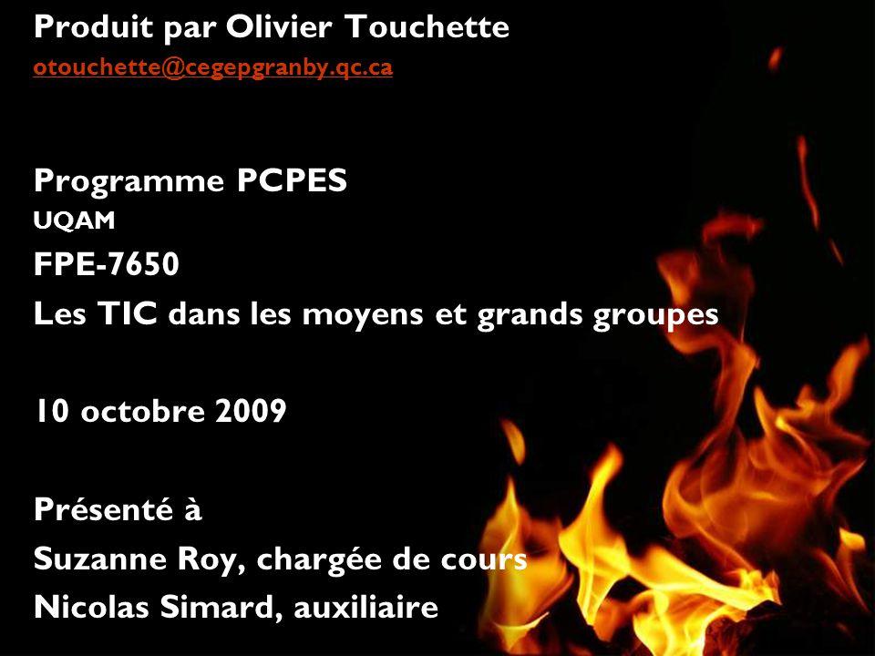 Produit par Olivier Touchette otouchette@cegepgranby.qc.ca Programme PCPES UQAM FPE-7650 Les TIC dans les moyens et grands groupes 10 octobre 2009 Présenté à Suzanne Roy, chargée de cours Nicolas Simard, auxiliaire