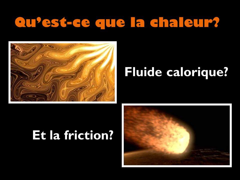 Quest-ce que la chaleur? Fluide calorique? Et la friction?