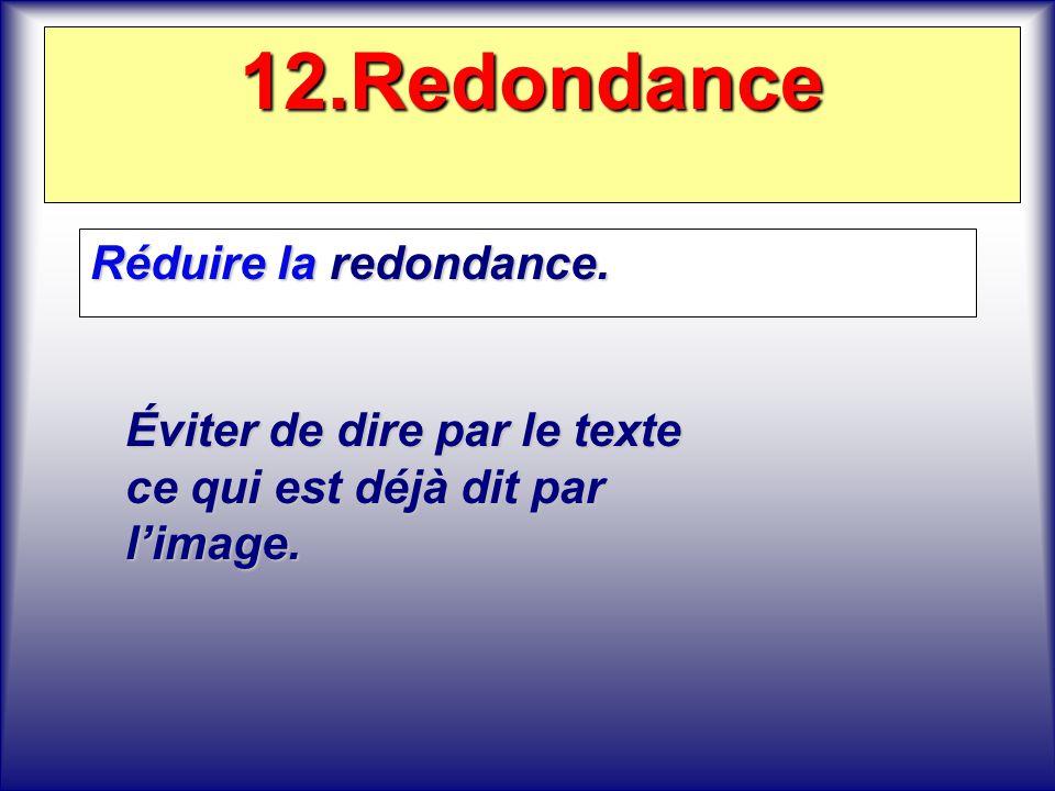 12.Redondance Réduire la redondance. Réduire la redondance. Éviter de dire par le texte ce qui est déjà dit par limage.