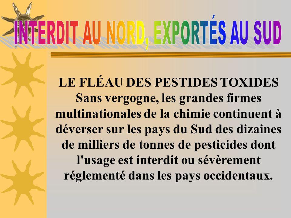 Aussi dangereux dans leur production que dans leur utilisation, les pesticides constituent un exemple de l'exportation, vers les pays en voie de dével
