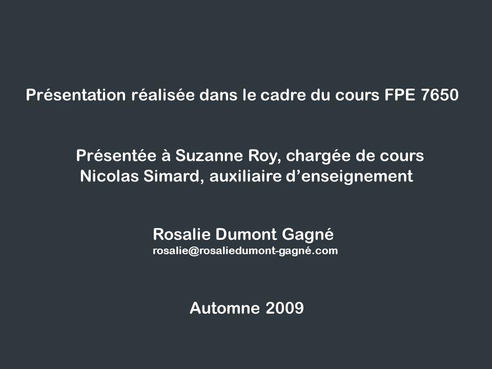 Présentation réalisée dans le cadre du cours FPE 7650 Présentée à Suzanne Roy, chargée de cours Nicolas Simard, auxiliaire denseignement Automne 2009 Rosalie Dumont Gagné rosalie@rosaliedumont-gagné.com