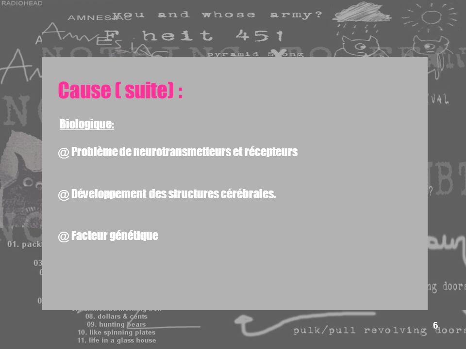 6 Cause ( suite) : Biologique: @ Problème de neurotransmetteurs et récepteurs @ Développement des structures cérébrales. @ Facteur génétique
