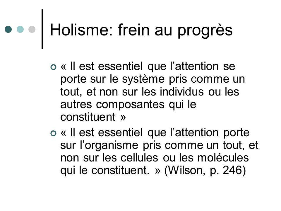 Holisme: frein au progrès « Il est essentiel que lattention se porte sur le système pris comme un tout, et non sur les individus ou les autres composantes qui le constituent » « Il est essentiel que lattention porte sur lorganisme pris comme un tout, et non sur les cellules ou les molécules qui le constituent.