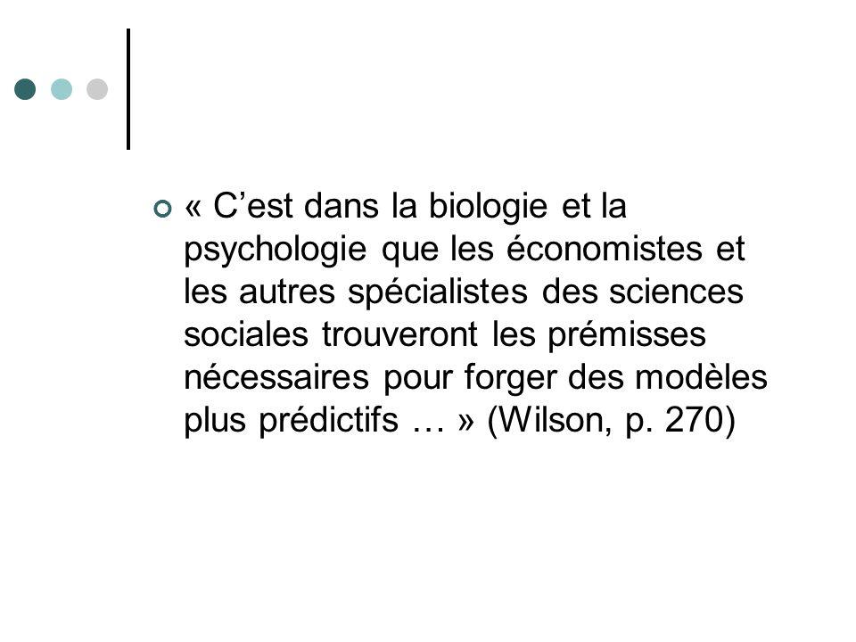 « Cest dans la biologie et la psychologie que les économistes et les autres spécialistes des sciences sociales trouveront les prémisses nécessaires pour forger des modèles plus prédictifs … » (Wilson, p.