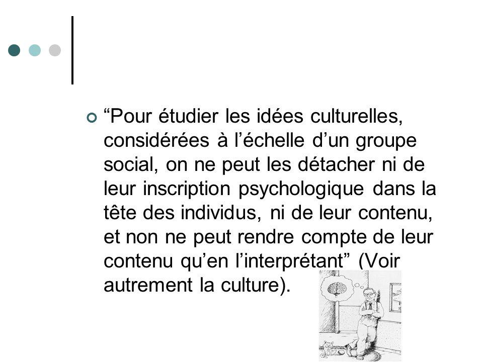 Pour étudier les idées culturelles, considérées à léchelle dun groupe social, on ne peut les détacher ni de leur inscription psychologique dans la tête des individus, ni de leur contenu, et non ne peut rendre compte de leur contenu quen linterprétant (Voir autrement la culture).