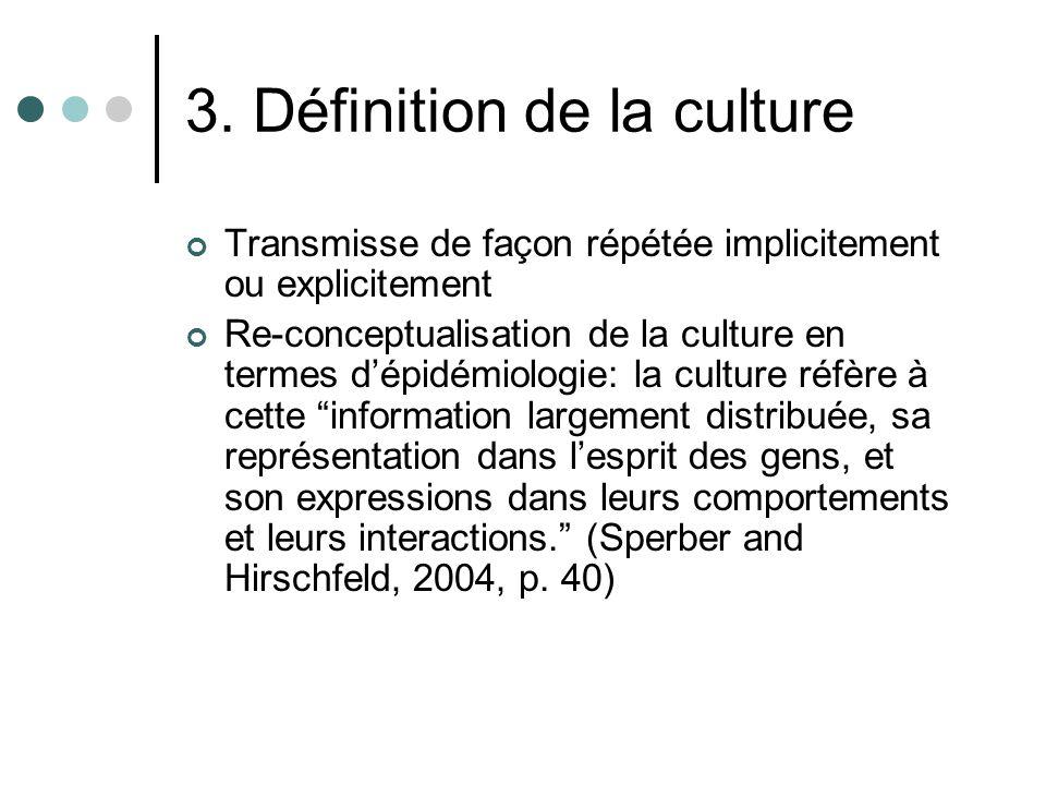 3. Définition de la culture Transmisse de façon répétée implicitement ou explicitement Re-conceptualisation de la culture en termes dépidémiologie: la