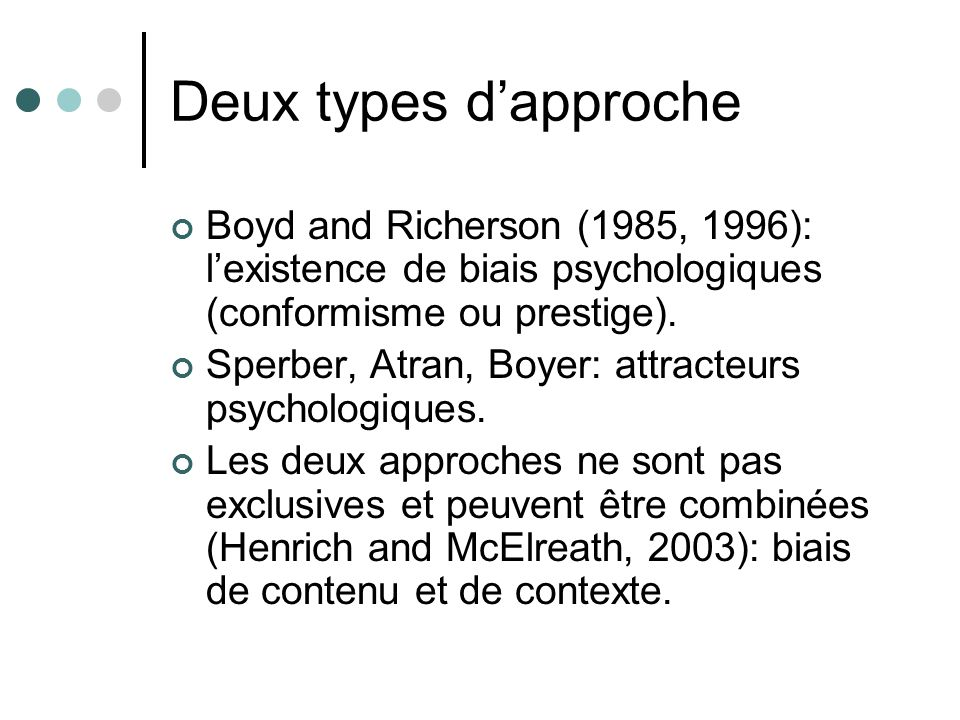 Deux types dapproche Boyd and Richerson (1985, 1996): lexistence de biais psychologiques (conformisme ou prestige). Sperber, Atran, Boyer: attracteurs