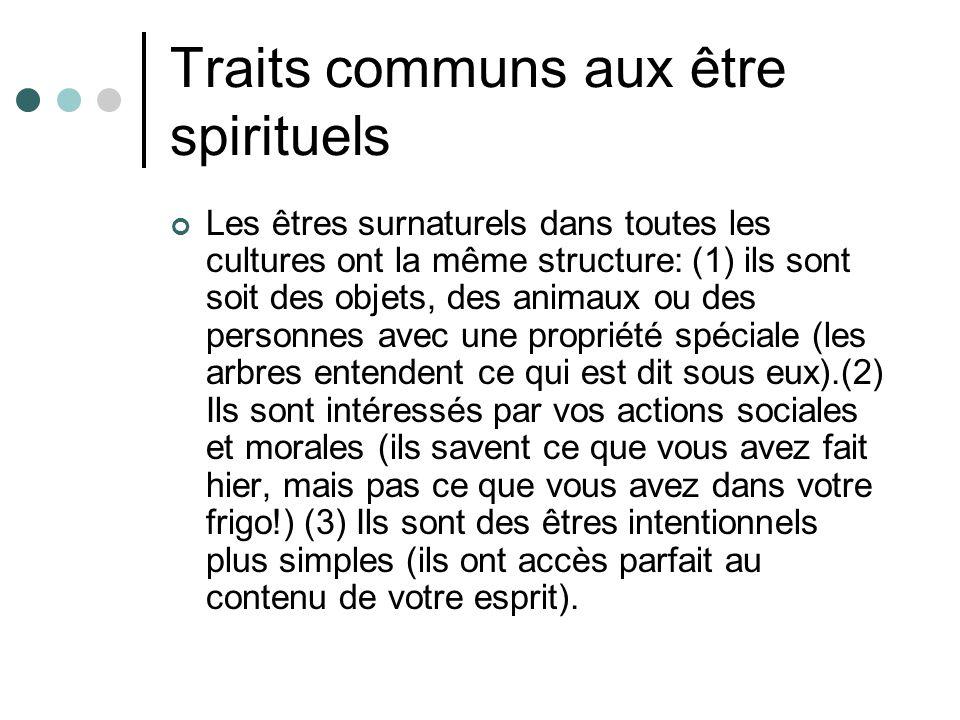 Traits communs aux être spirituels Les êtres surnaturels dans toutes les cultures ont la même structure: (1) ils sont soit des objets, des animaux ou des personnes avec une propriété spéciale (les arbres entendent ce qui est dit sous eux).(2) Ils sont intéressés par vos actions sociales et morales (ils savent ce que vous avez fait hier, mais pas ce que vous avez dans votre frigo!) (3) Ils sont des êtres intentionnels plus simples (ils ont accès parfait au contenu de votre esprit).