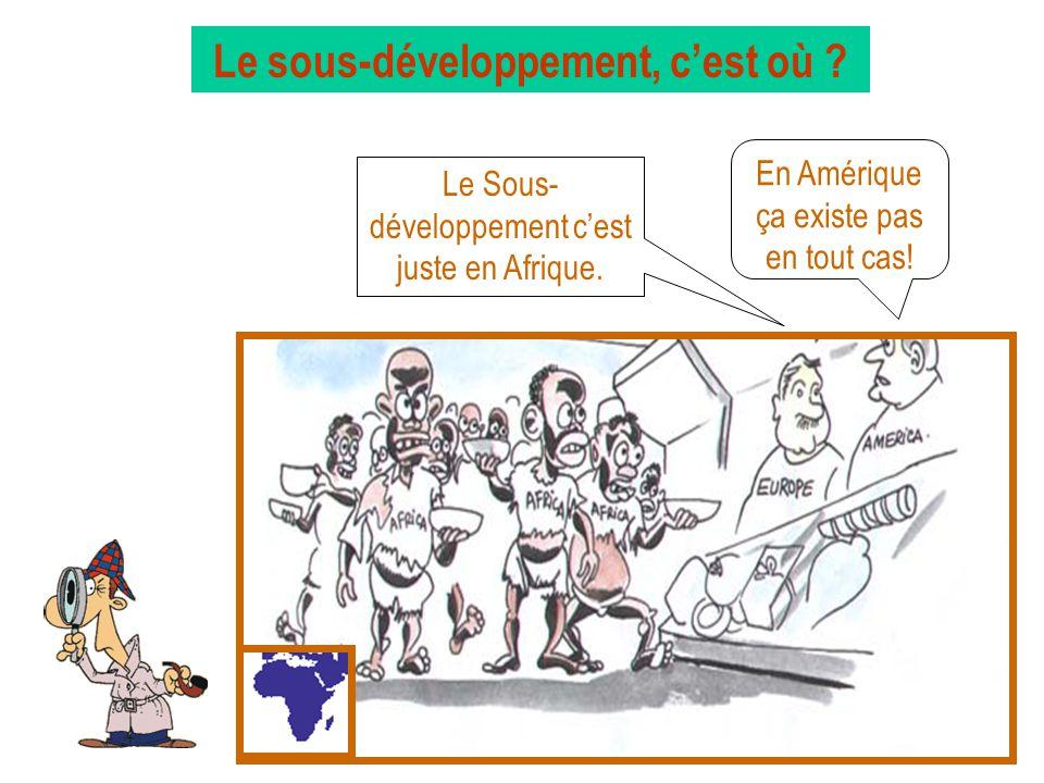 Le sous-développement, cest où ? Le Sous- développement cest juste en Afrique. En Amérique ça existe pas en tout cas!