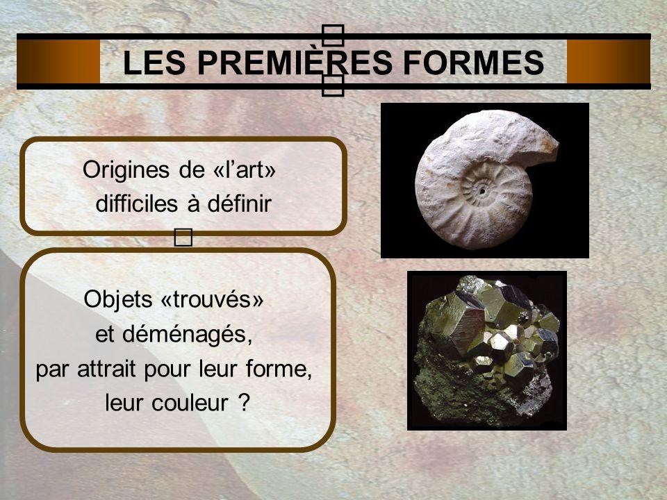 LES PREMIÈRES FORMES Origines de «lart» difficiles à définir Objets «trouvés» et déménagés, par attrait pour leur forme, leur couleur ?