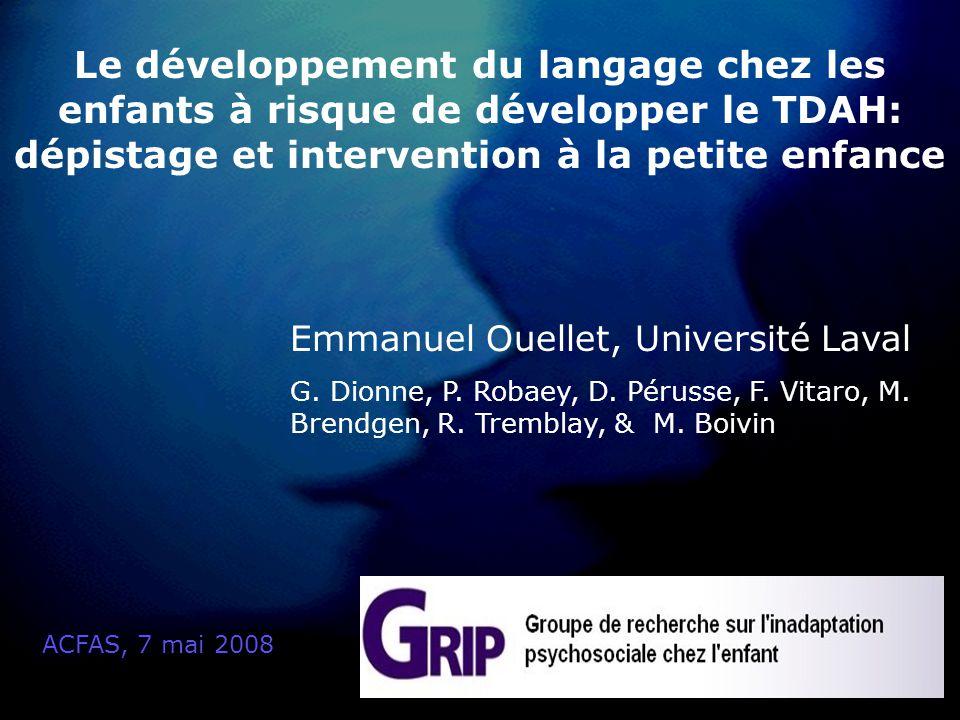 Le développement du langage chez les enfants à risque de développer le TDAH: dépistage et intervention à la petite enfance ACFAS, 7 mai 2008 Emmanuel Ouellet, Université Laval G.