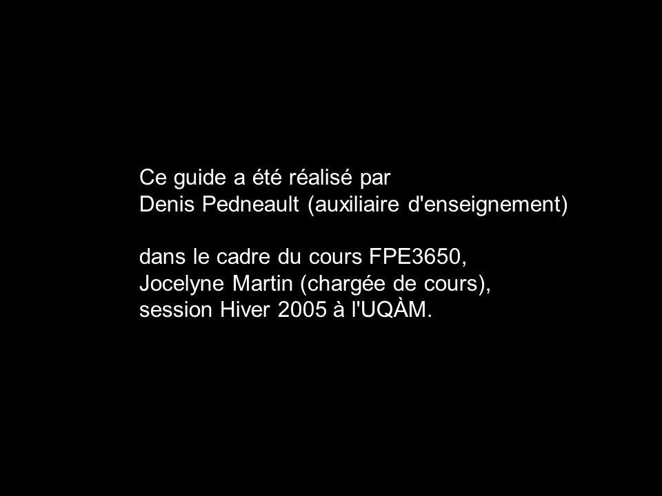 Ce guide a été réalisé par Denis Pedneault (auxiliaire d enseignement) dans le cadre du cours FPE3650, Jocelyne Martin (chargée de cours), session Hiver 2005 à l UQÀM.