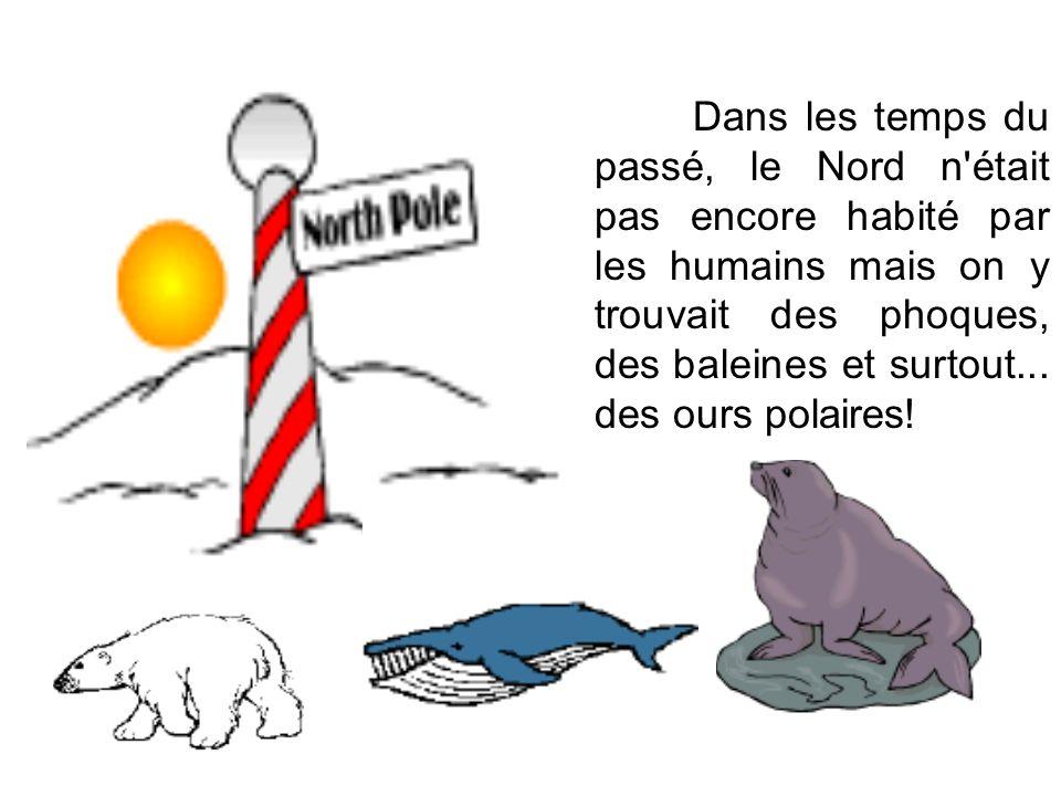 Dans les temps du passé, le Nord n était pas encore habité par les humains mais on y trouvait des phoques, des baleines et surtout...