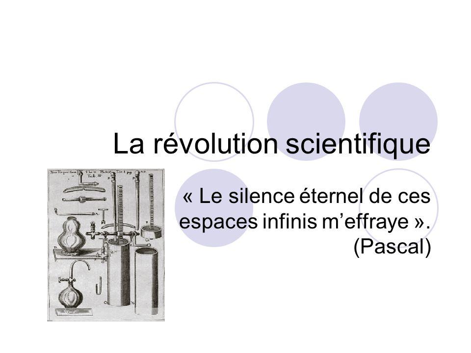 La révolution scientifique « Le silence éternel de ces espaces infinis meffraye ». (Pascal)